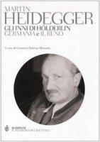 Gli inni di H�lderling �Germania� e �Il Reno�. Testo tedesco a fronte. Ediz. integrale - Heidegger Martin