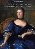 La felicità di una donna Émilie du Châtelet tra Voltaire e Newton - Bartoli Silvana