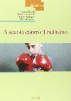 A scuola contro il bullismo. - Elena Rivolta , Simona Caravita , Sarah Miragoli , Silvia Capraro