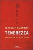 Tenerezza. La rivoluzione del potere gentile - Guanzini Isabella