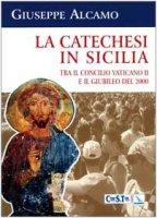 La catechesi in Sicilia. Tra il Concilio Vaticano II e il giubileo del 2000. Le scelte proposte dall'Ufficio catechistico regionale - Alcamo Giuseppe