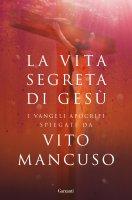 La vita segreta di Gesù - Vito Mancuso