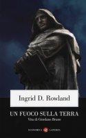 Un fuoco sulla terra. Vita di Giordano Bruno - Rowland Ingrid D.
