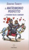 Il matrimonio perfetto...e vissero felici e contenti - Serafino Tognetti