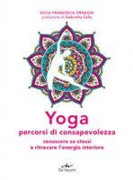 Yoga percorsi di consapevolezza. Conoscere se stessi e ritrovare l'energia interiore - Ornaghi Silvia Francesca
