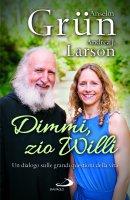 Dimmi, zio Willi. Un dialogo sulle grandi questioni della vita - Anselm Grün, Andrea J. Larson