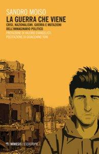 Copertina di 'La guerra che viene. Crisi, nazionalismi, guerra e mutazioni dell'immaginario politico'