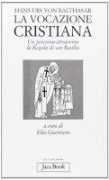 La vocazione cristiana. Un percorso attraverso la Regola di san Basilio - Balthasar Hans U. von