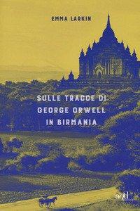 Copertina di 'Sulle tracce di George Orwell in Birmania'