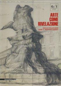 Copertina di 'Arte come rivelazione. Dalla Collezione Luigi e Peppino Agrati. Catalogo della mostra (Milano, 16 maggio-19 agosto 2018). Ediz. a colori'