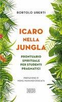 Icaro nella jungla. Prontuario spirituale per studenti pragmatici - Bortolo Uberti