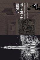 Visioni per Genova. Disegni di grandi architetti. Il racconto di una mostra. Ediz. illustrata