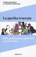 La partita truccata. Mafia, giustizia, banche, poteri forti: una storia italiana - Bulgarella Andrea, Di Girolamo Giacomo