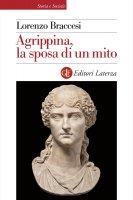 Agrippina, la sposa di un mito - Lorenzo Braccesi