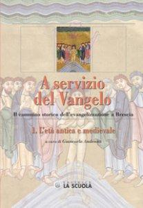 Copertina di 'A servizio del Vangelo. L'età antica e medievale. Il cammino storico dell'evangelizzazione a Brescia'