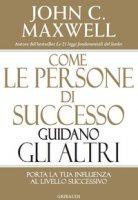 Come le persone di successo guidano gli altri. Porta la tua influenza al livello successivo - Maxwell John C.