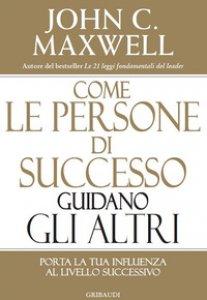 Copertina di 'Come le persone di successo guidano gli altri. Porta la tua influenza al livello successivo'
