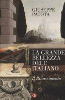 La grande bellezza dell'italiano. Il Rinascimento - Patota Giuseppe