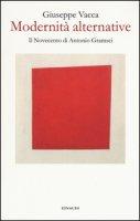 Modernità alternative. Il Novecento di Antonio Gramsci - Vacca Giuseppe