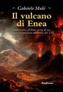 Copertina di 'Il vulcano di Enea. Dal Vesuvio all'Etna: storia di un favoloso Grand Tour nell'Italia del 1766'