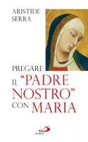 """Pregare il """"Padre Nostro"""" con Maria - Aristide Serra"""