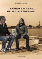 Io, Andy e il cane. Gli ultimi veneziani - Seggi Roberto