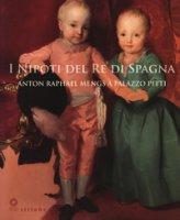 I nipoti del re di Spagna. Anton Raphael Mengs a Palazzo Pitti. Catalogo della mostra (Firenze, 19 settembre 2017-7 gennaio 2018). Ediz. a colori
