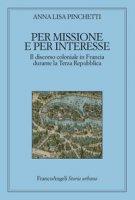 Per missione e per interesse. Il discorso coloniale in Francia durante la Terza Repubblica - Pinchetti Anna Lisa