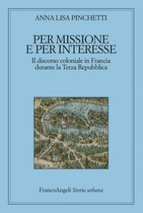 Copertina di 'Per missione e per interesse. Il discorso coloniale in Francia durante la Terza Repubblica'