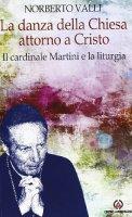 La danza della Chiesa intorno a Cristo - Martini Carlo M., Valli Norberto