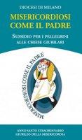 Misericordiosi come il Padre. Sussidio per i pellegrini alle Chiese Giubilari - Diocesi di Milano