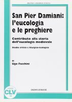 San Pier Damiani: l'eucologia e le preghiere. Contributo alla storia dell'eucologia medievale. Studio critico e liturgico-teologico - Facchini Ugo