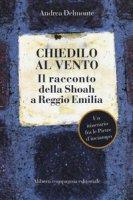 Chiedilo al vento. Il racconto della Shoah a Reggio Emilia - Delmonte Andrea