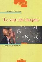 La voce che insegna. Come usarla ed educarla. Con DVD Audio - Anna M. Colombo