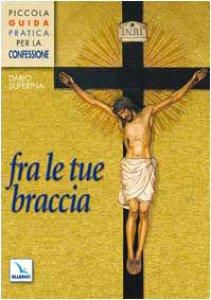Copertina di 'Fra le tue braccia. Piccola guida pratica per la confessione'