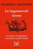 Le ingannevoli sirene. La sinistra tra populismi, sovranismi e partiti liquidi - Salvadori Massimo L.