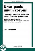 Unus panis unum corpus. La liturgia sorgente della vita e della missione della chiesa - Luca Brandolini