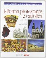 La Chiesa e la sua storia. 7: Riforma protestante e cattolica dal 1500 al 1700.