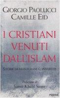 I cristiani venuti dall'Islam - Paolucci Giorgio, Eid Camille