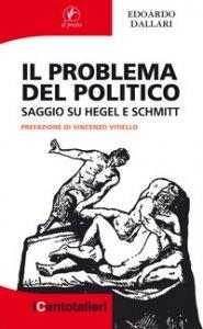 Copertina di 'Il problema del politico. Saggio su Hegel e Schmitt'