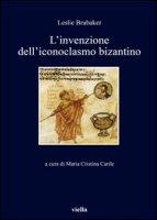 L' invenzione dell'iconoclasmo bizantino - Brubaker Lesile