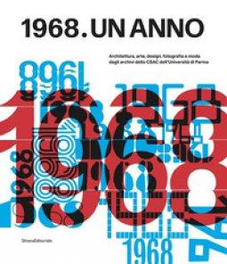 Copertina di '1968. Un anno. Architettura, arte, design, fotografia e moda dagli archivi dello CSAC dell'Università di Parma'