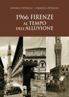 1966. Firenze al tempo dell'alluvione - Petrioli Andrea, Petrioli Fabrizio