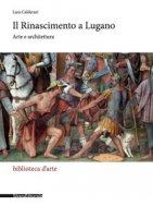 Il Rinascimento a Lugano. Arte e architettura. Ediz. illustrata - Calderari Lara