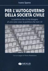 Copertina di 'Per l'autogoverno della società civile. La politica che c'è ha bisogno di una sola cosa: la politica che non c'è'