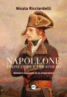 Napoleone trionfatore e prigioniero. Altezze e bassezze di un imperatore - Ricciardelli Nicola