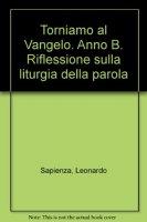 Torniamo al Vangelo. Anno B. Riflessione sulla liturgia della parola - Sapienza Leonardo