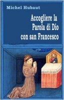 Accogliere la parola di Dio con san Francesco - Hubaut Michel