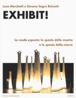 Exhibit! La moda esposta: lo spazio della mostra e lo spazio della marca - Marchetti Luca, Segre Reinach Simona