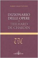 Dizionario delle opere di Teilhard de Chardin - Mantovani Fabio